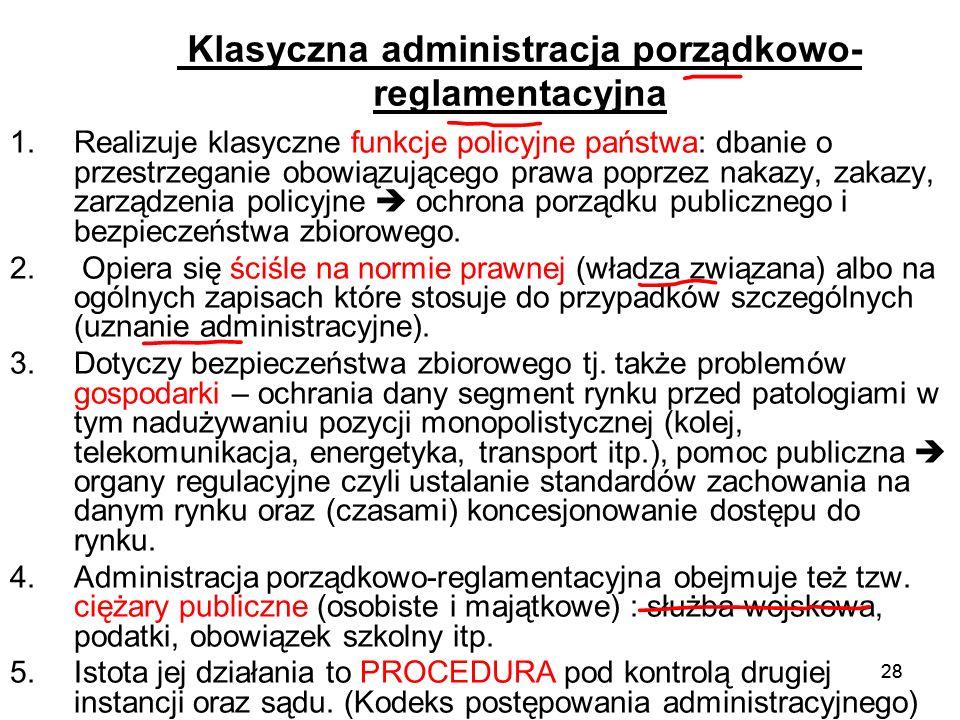 28 Klasyczna administracja porządkowo- reglamentacyjna 1.Realizuje klasyczne funkcje policyjne państwa: dbanie o przestrzeganie obowiązującego prawa p