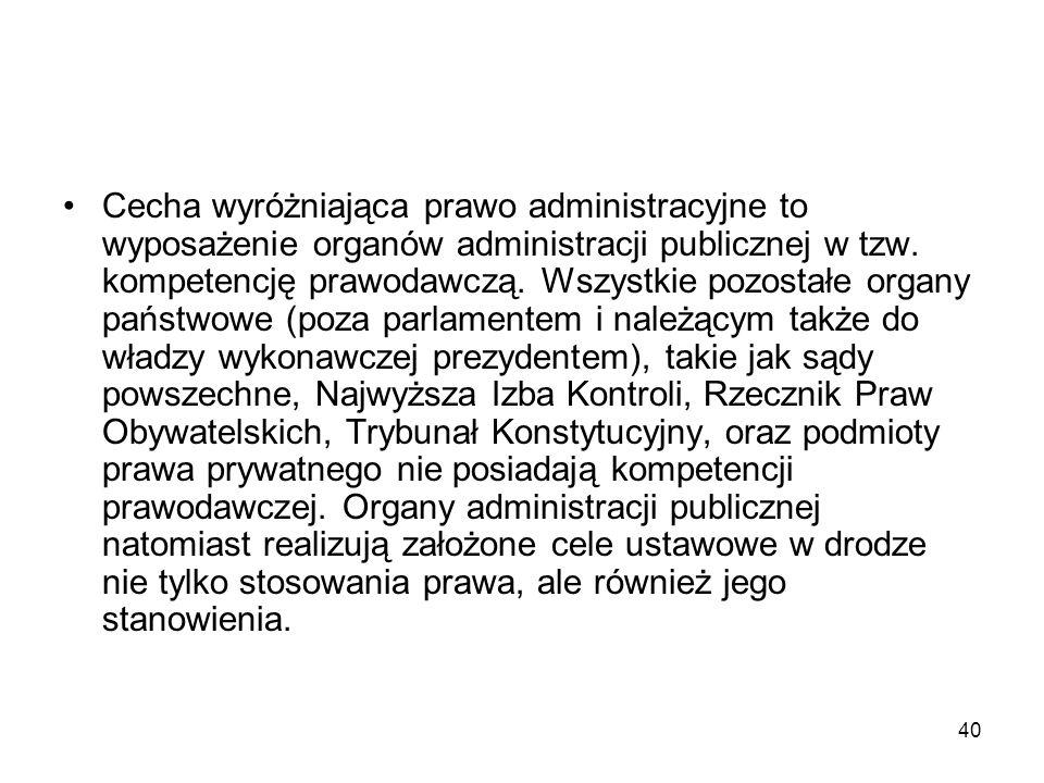 40 Cecha wyróżniająca prawo administracyjne to wyposażenie organów administracji publicznej w tzw. kompetencję prawodawczą. Wszystkie pozostałe organy