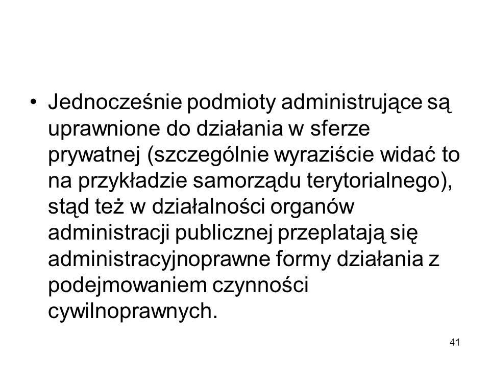 41 Jednocześnie podmioty administrujące są uprawnione do działania w sferze prywatnej (szczególnie wyraziście widać to na przykładzie samorządu teryto