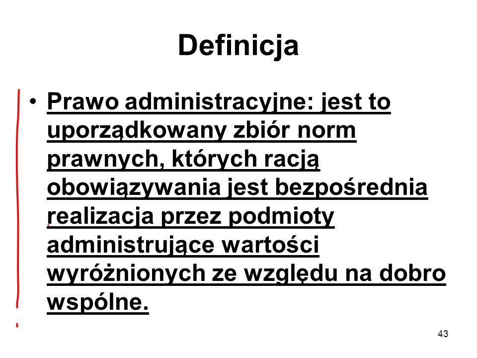 43 Definicja Prawo administracyjne: jest to uporządkowany zbiór norm prawnych, których racją obowiązywania jest bezpośrednia realizacja przez podmioty