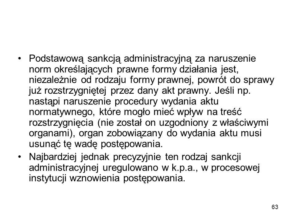 63 Podstawową sankcją administracyjną za naruszenie norm określających prawne formy działania jest, niezależnie od rodzaju formy prawnej, powrót do sp