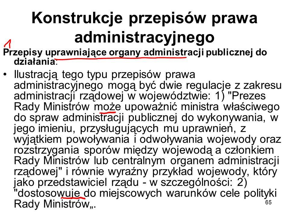 65 Konstrukcje przepisów prawa administracyjnego Przepisy uprawniające organy administracji publicznej do działania: Ilustracją tego typu przepisów pr