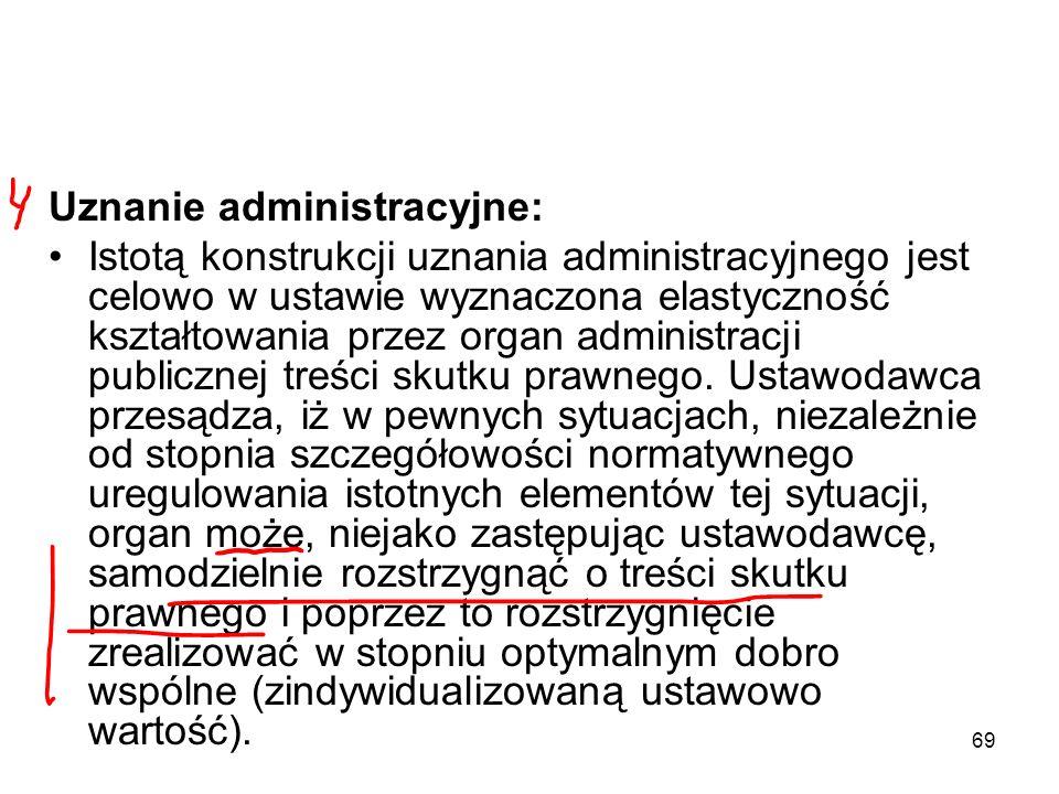 69 Uznanie administracyjne: Istotą konstrukcji uznania administracyjnego jest celowo w ustawie wyznaczona elastyczność kształtowania przez organ admin
