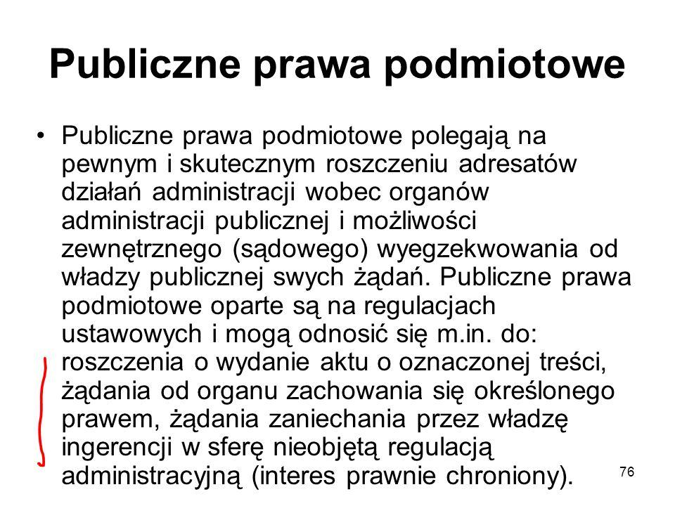 76 Publiczne prawa podmiotowe Publiczne prawa podmiotowe polegają na pewnym i skutecznym roszczeniu adresatów działań administracji wobec organów admi