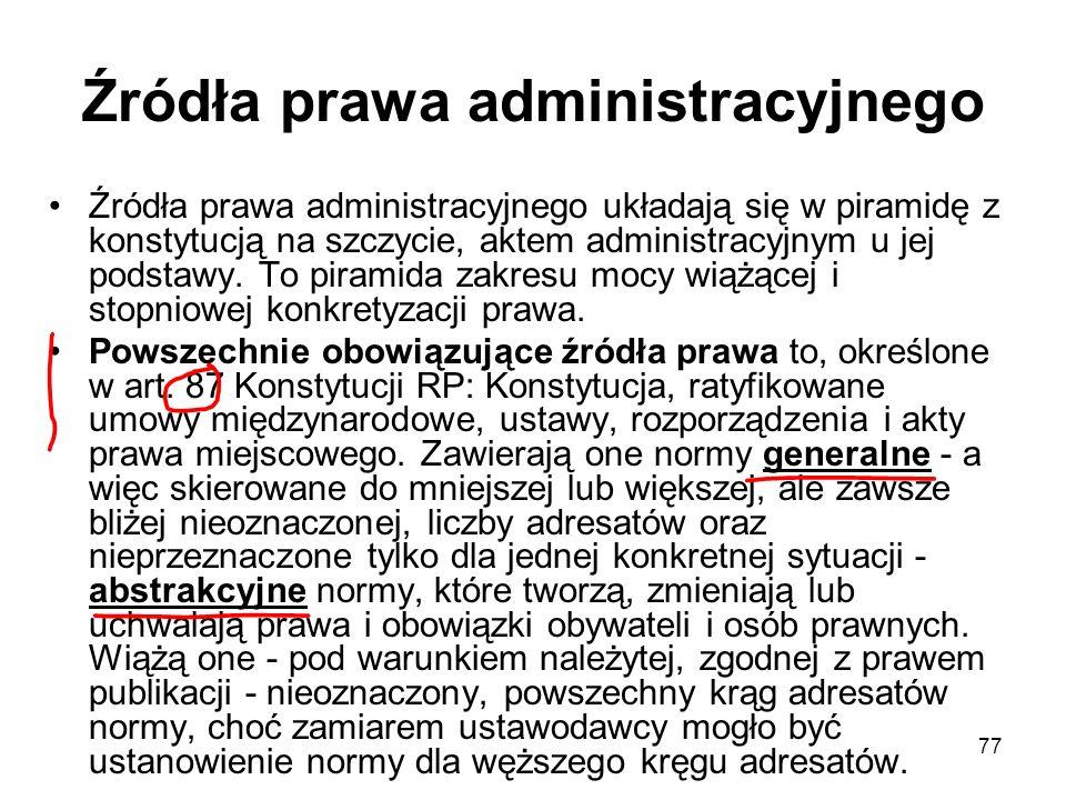 77 Źródła prawa administracyjnego Źródła prawa administracyjnego układają się w piramidę z konstytucją na szczycie, aktem administracyjnym u jej podst