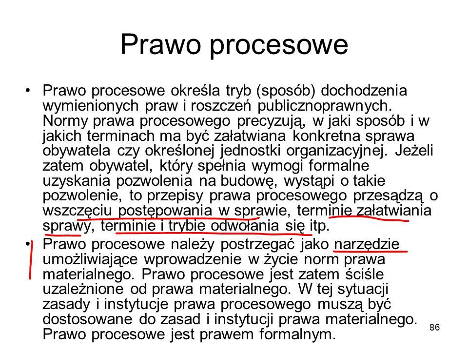 86 Prawo procesowe Prawo procesowe określa tryb (sposób) dochodzenia wymienionych praw i roszczeń publicznoprawnych. Normy prawa procesowego precyzują