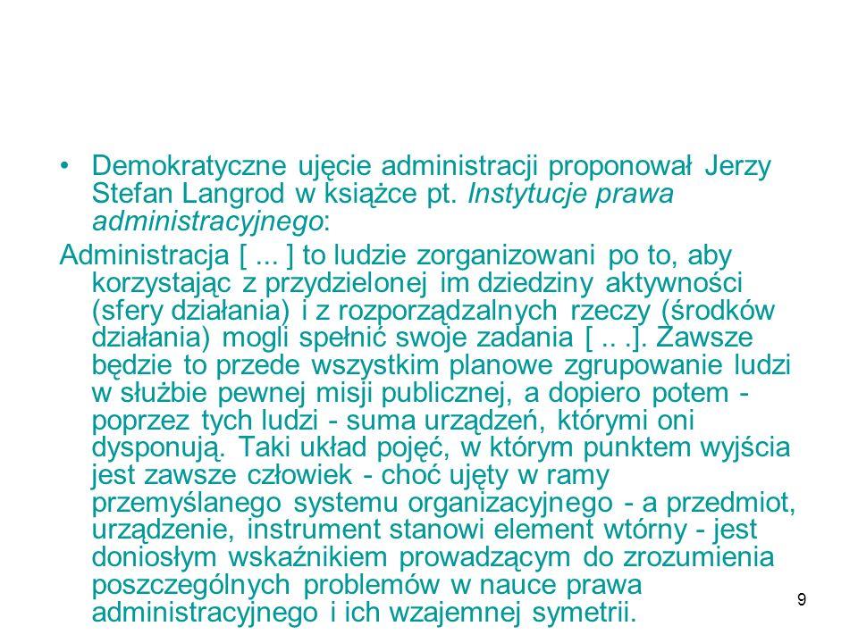 9 Demokratyczne ujęcie administracji proponował Jerzy Stefan Langrod w książce pt. Instytucje prawa administracyjnego: Administracja [... ] to ludzie