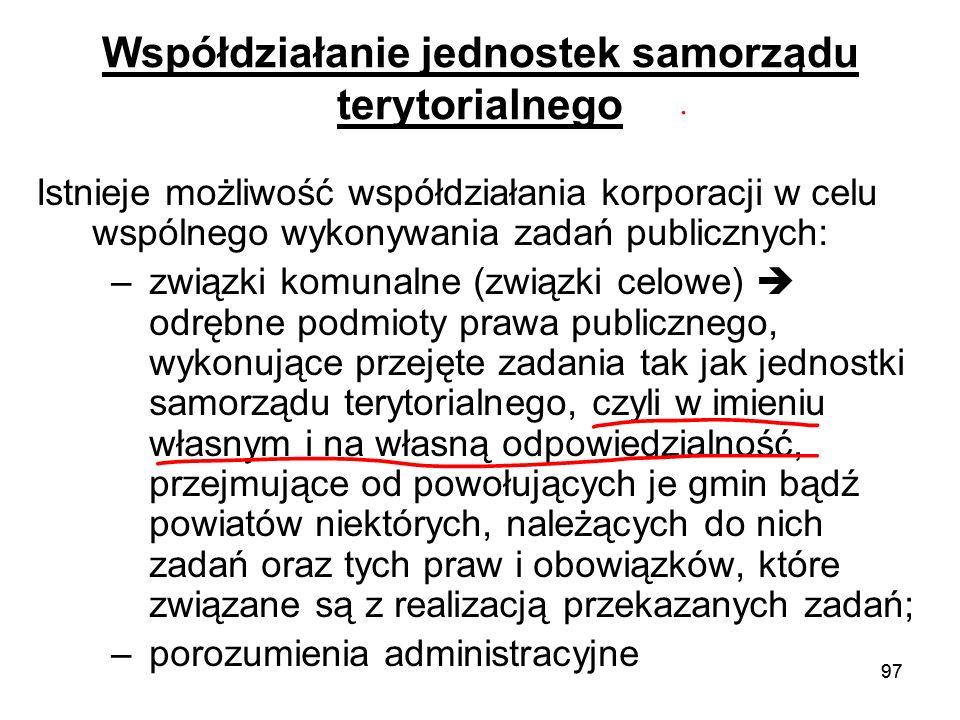 97 Współdziałanie jednostek samorządu terytorialnego Istnieje możliwość współdziałania korporacji w celu wspólnego wykonywania zadań publicznych: –zwi