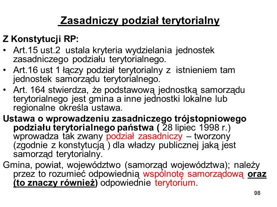 98 Zasadniczy podział terytorialny Z Konstytucji RP: Art.15 ust.2 ustala kryteria wydzielania jednostek zasadniczego podziału terytorialnego. Art.16 u