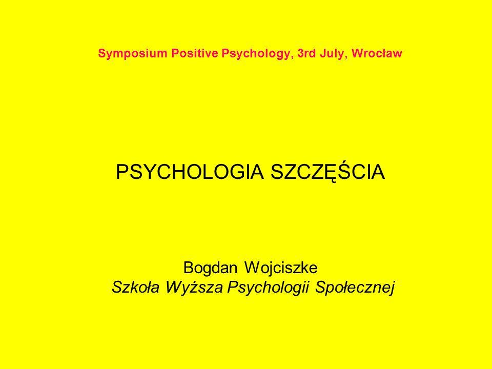 Symposium Positive Psychology, 3rd July, Wrocław PSYCHOLOGIA SZCZĘŚCIA Bogdan Wojciszke Szkoła Wyższa Psychologii Społecznej