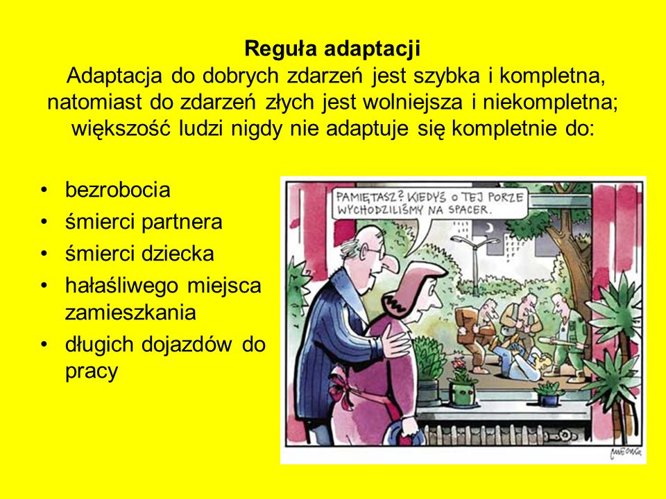 Reguła adaptacji Adaptacja do dobrych zdarzeń jest szybka i kompletna, natomiast do zdarzeń złych jest wolniejsza i niekompletna; większość ludzi nigd