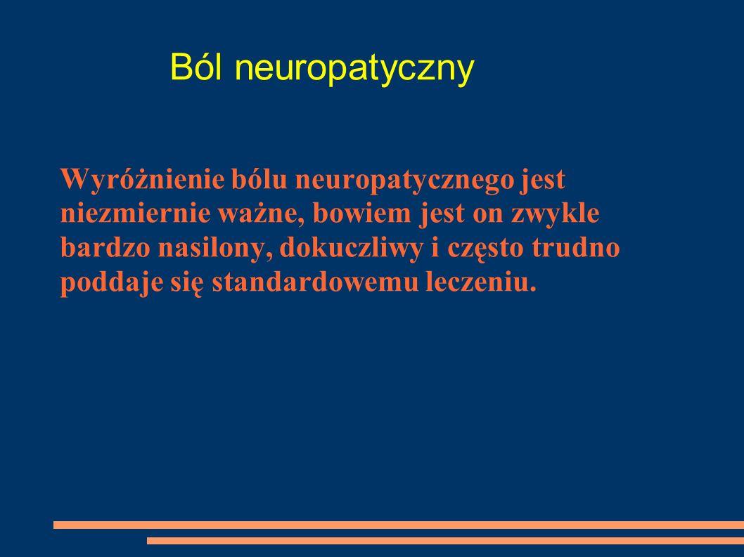 Ból neuropatyczny Wyróżnienie bólu neuropatycznego jest niezmiernie ważne, bowiem jest on zwykle bardzo nasilony, dokuczliwy i często trudno poddaje s
