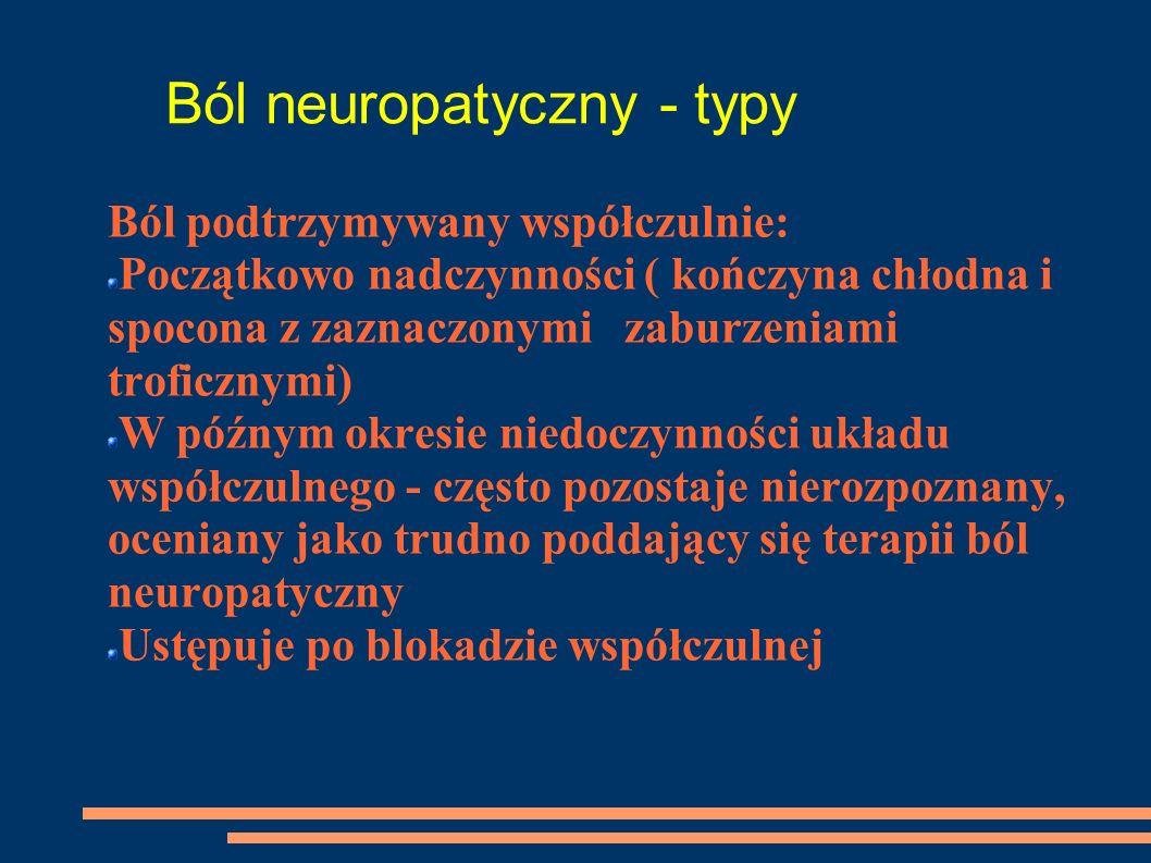 Ból neuropatyczny - typy Ból podtrzymywany współczulnie: Początkowo nadczynności ( kończyna chłodna i spocona z zaznaczonymi zaburzeniami troficznymi)