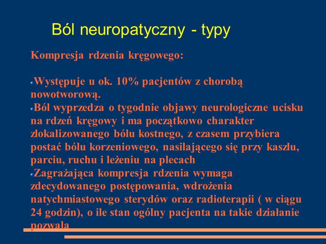 Ból neuropatyczny - typy Kompresja rdzenia kręgowego: Występuje u ok. 10% pacjentów z chorobą nowotworową. Ból wyprzedza o tygodnie objawy neurologicz