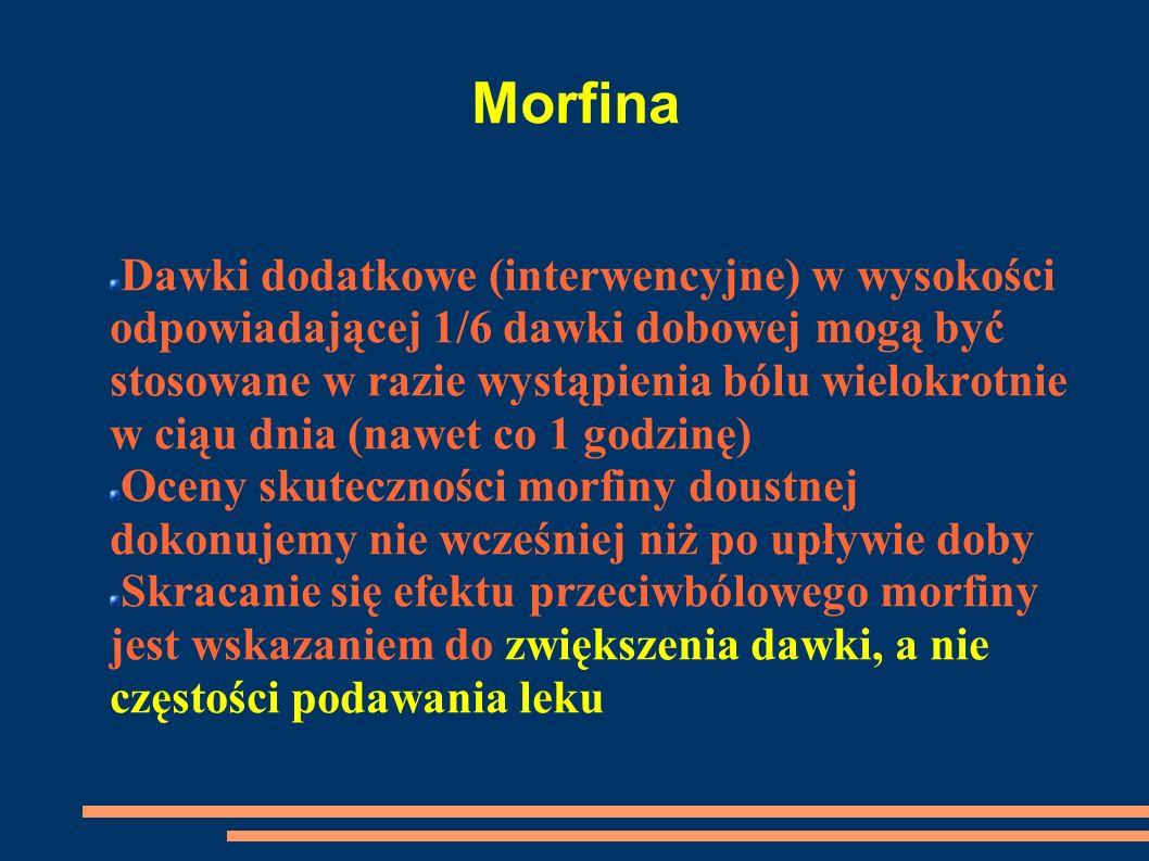 Morfina Dawki dodatkowe (interwencyjne) w wysokości odpowiadającej 1/6 dawki dobowej mogą być stosowane w razie wystąpienia bólu wielokrotnie w ciąu d