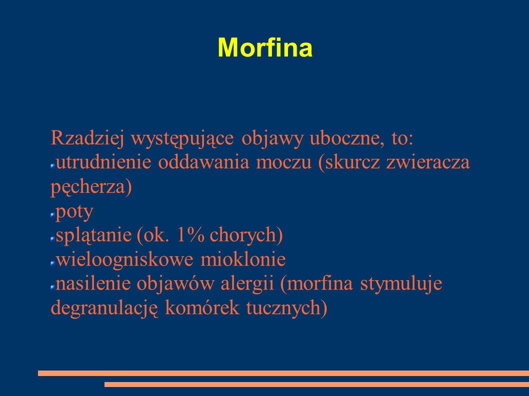 Morfina Rzadziej występujące objawy uboczne, to: utrudnienie oddawania moczu (skurcz zwieracza pęcherza) poty splątanie (ok. 1% chorych) wieloogniskow