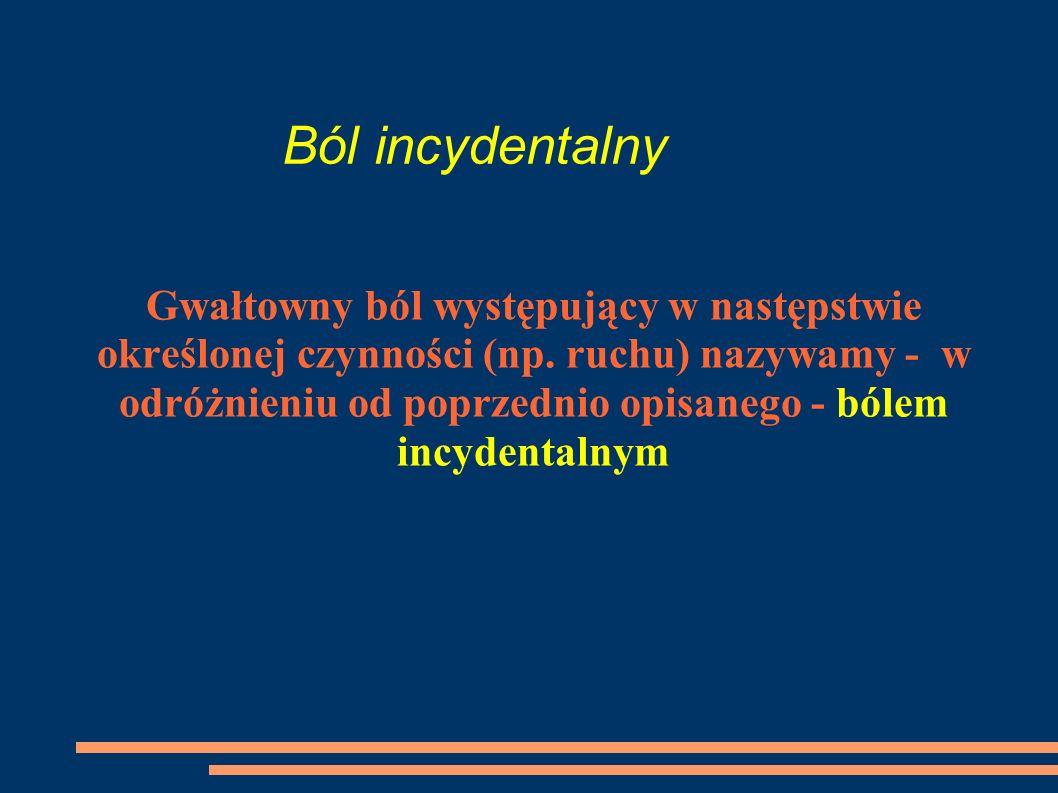 Ból incydentalny Gwałtowny ból występujący w następstwie określonej czynności (np. ruchu) nazywamy - w odróżnieniu od poprzednio opisanego - bólem inc