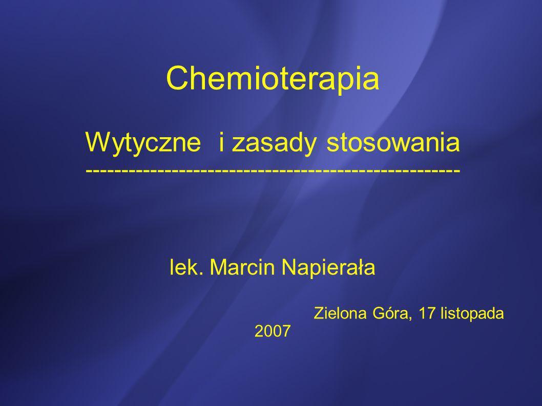 Chemioterapia Wytyczne i zasady stosowania ---------------------------------------------------- lek. Marcin Napierała Zielona Góra, 17 listopada 2007