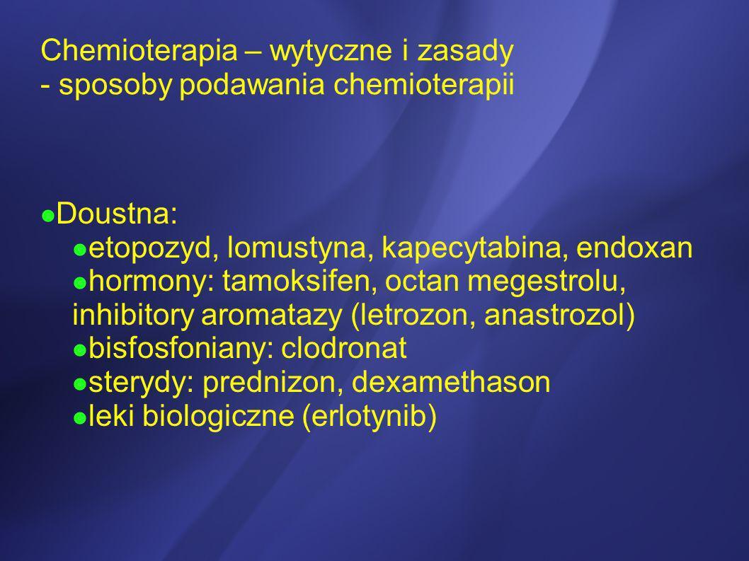 Chemioterapia – wytyczne i zasady - sposoby podawania chemioterapii Doustna: etopozyd, lomustyna, kapecytabina, endoxan hormony: tamoksifen, octan meg