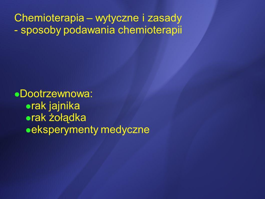 Chemioterapia – wytyczne i zasady - sposoby podawania chemioterapii Dootrzewnowa: rak jajnika rak żołądka eksperymenty medyczne