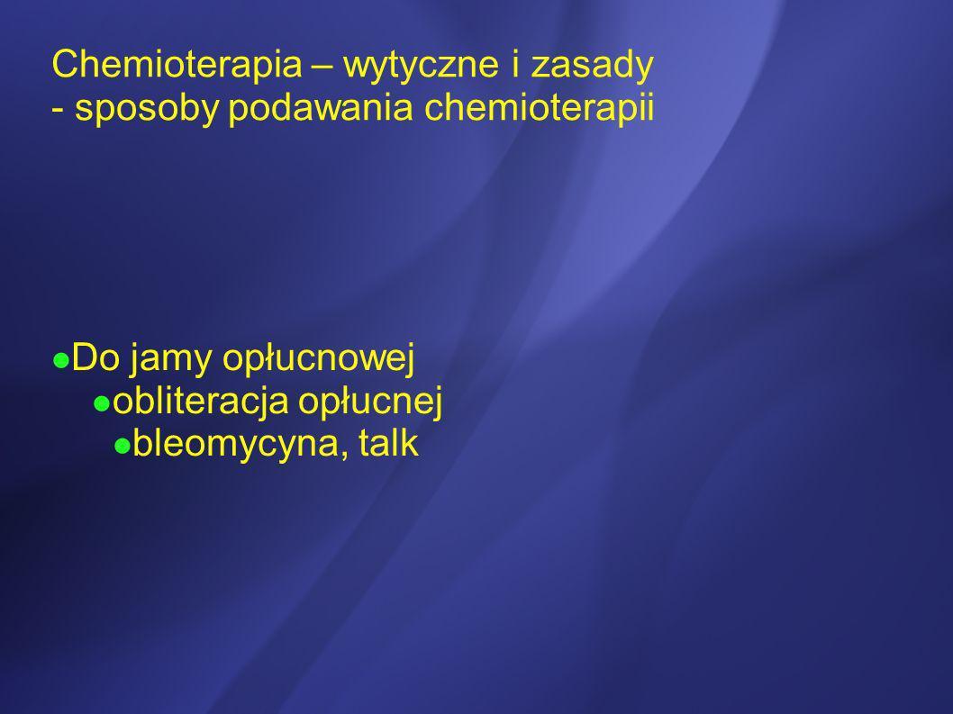 Chemioterapia – wytyczne i zasady - sposoby podawania chemioterapii Do jamy opłucnowej obliteracja opłucnej bleomycyna, talk