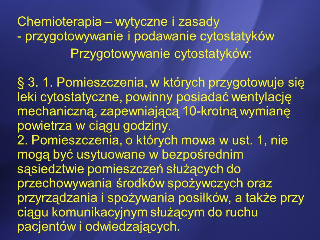 Chemioterapia – wytyczne i zasady - przygotowywanie i podawanie cytostatyków Przygotowywanie cytostatyków: § 3. 1. Pomieszczenia, w których przygotowu