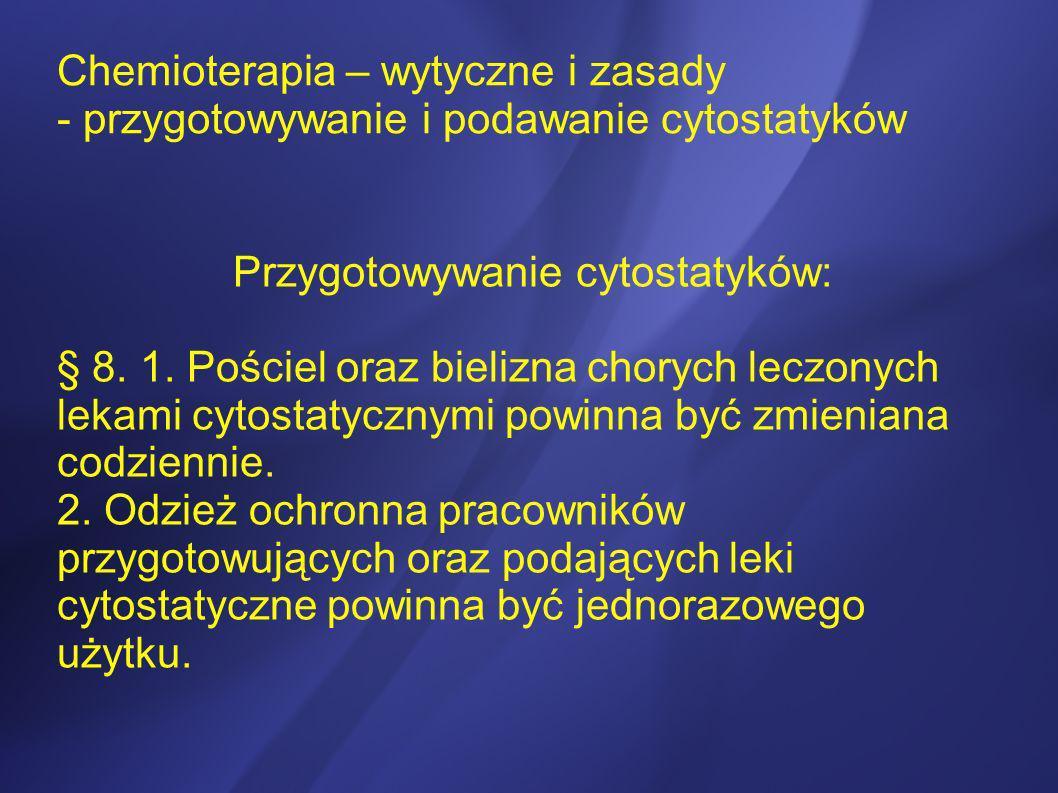 Chemioterapia – wytyczne i zasady - przygotowywanie i podawanie cytostatyków Przygotowywanie cytostatyków: § 8. 1. Pościel oraz bielizna chorych leczo