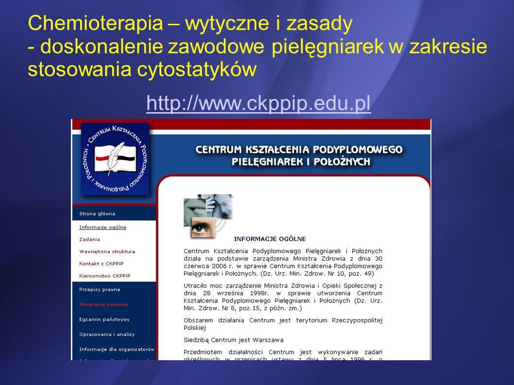 Chemioterapia – wytyczne i zasady - doskonalenie zawodowe pielęgniarek w zakresie stosowania cytostatyków http://www.ckppip.edu.pl