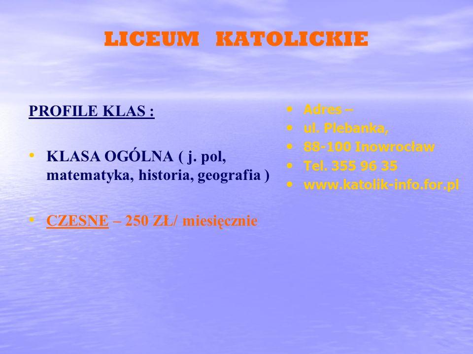 LICEUM KATOLICKIE PROFILE KLAS : KLASA OGÓLNA ( j. pol, matematyka, historia, geografia ) CZESNE – 250 ZŁ/ miesięcznie Adres – ul. Plebanka, 88-100 In