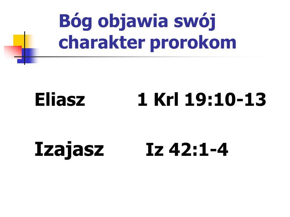 Bóg objawia swój charakter prorokom Eliasz 1 Krl 19:10-13 Izajasz Iz 42:1-4