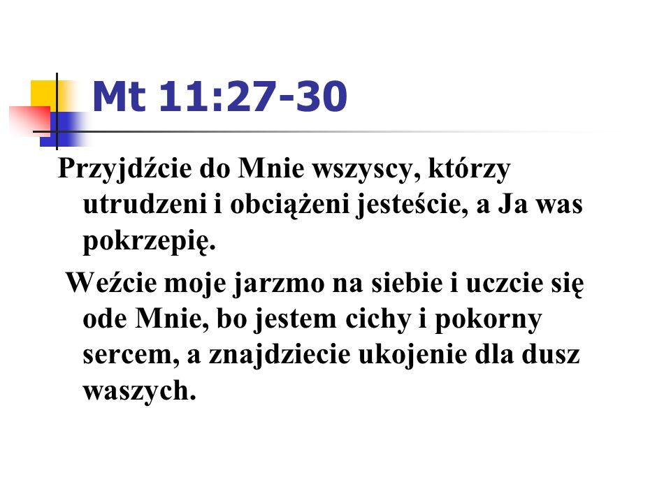 Mt 11:27-30 Przyjdźcie do Mnie wszyscy, którzy utrudzeni i obciążeni jesteście, a Ja was pokrzepię. Weźcie moje jarzmo na siebie i uczcie się ode Mnie