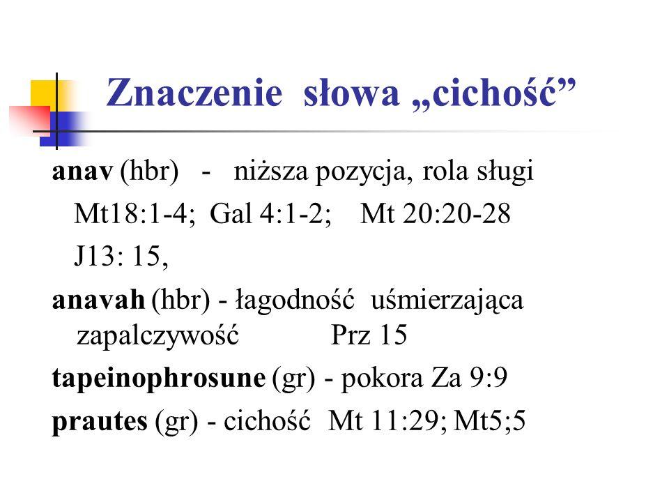 Znaczenie słowa cichość anav (hbr) - niższa pozycja, rola sługi Mt18:1-4; Gal 4:1-2; Mt 20:20-28 J13: 15, anavah (hbr) - łagodność uśmierzająca zapalc
