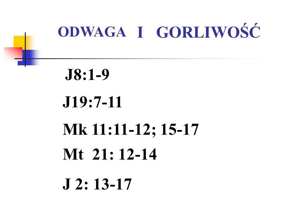 J8:1-9 J19:7-11 ODWAGA I GORLIWOŚĆ Mk 11:11-12; 15-17 Mt 21: 12-14 J 2: 13-17
