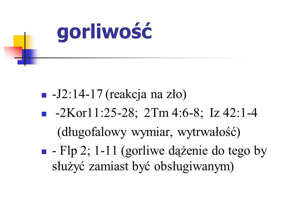 -J2:14-17 (reakcja na zło) -2Kor11:25-28; 2Tm 4:6-8; Iz 42:1-4 (długofalowy wymiar, wytrwałość) - Flp 2; 1-11 (gorliwe dążenie do tego by służyć zamia