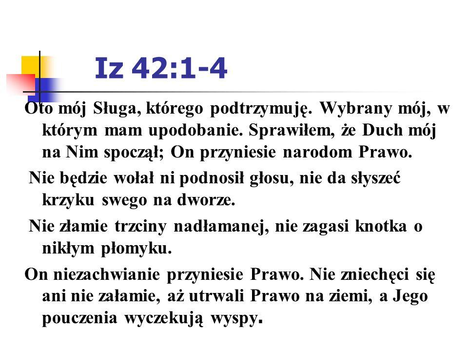 Iz 42:1-4 Oto mój Sługa, którego podtrzymuję. Wybrany mój, w którym mam upodobanie. Sprawiłem, że Duch mój na Nim spoczął; On przyniesie narodom Prawo