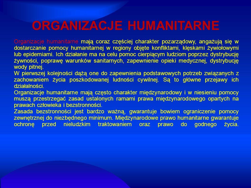 ORGANIZACJE HUMANITARNE Organizacje humanitarne mają coraz częściej charakter pozarządowy, angażują się w dostarczanie pomocy humanitarnej w regiony o