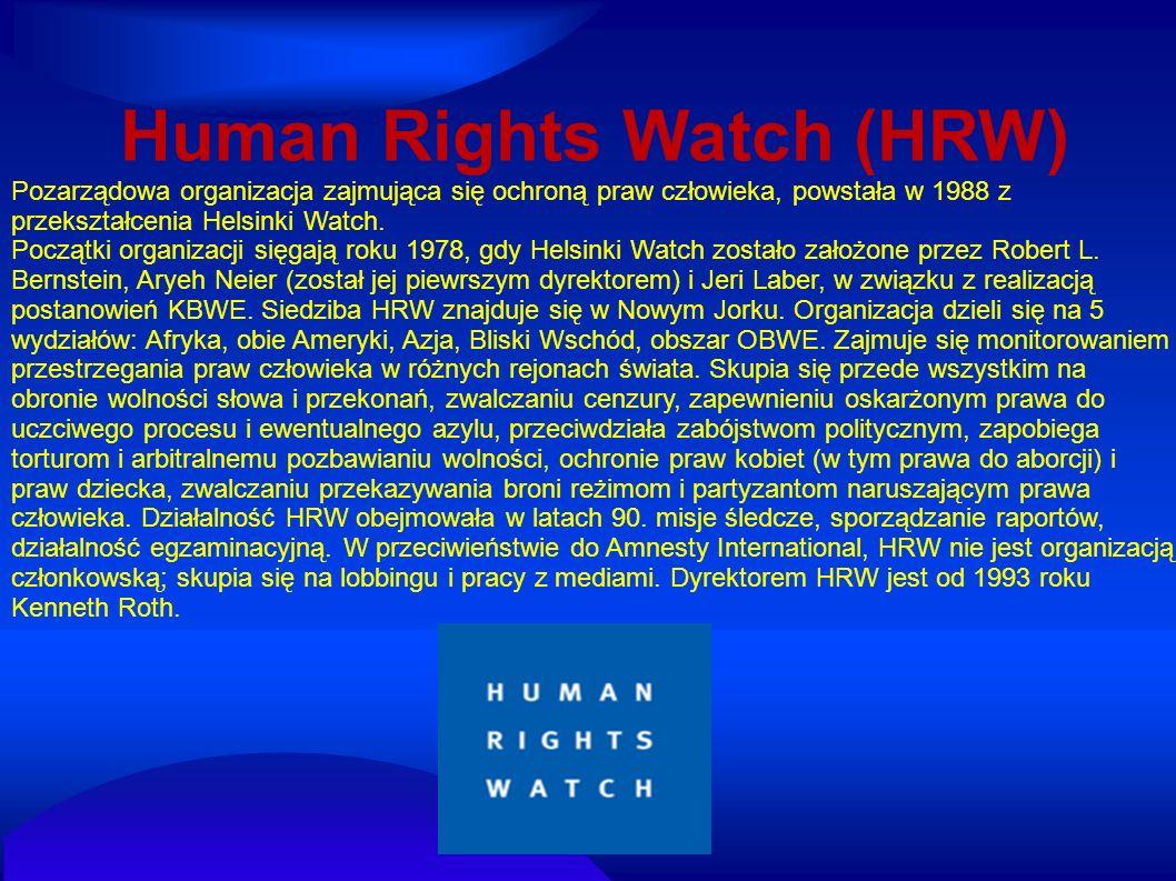 Human Rights Watch (HRW) Pozarządowa organizacja zajmująca się ochroną praw człowieka, powstała w 1988 z przekształcenia Helsinki Watch. Początki orga