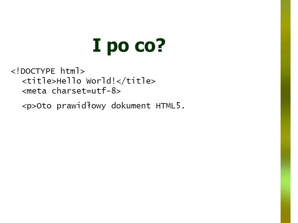 I po co? Hello World! Oto prawidłowy dokument HTML5.