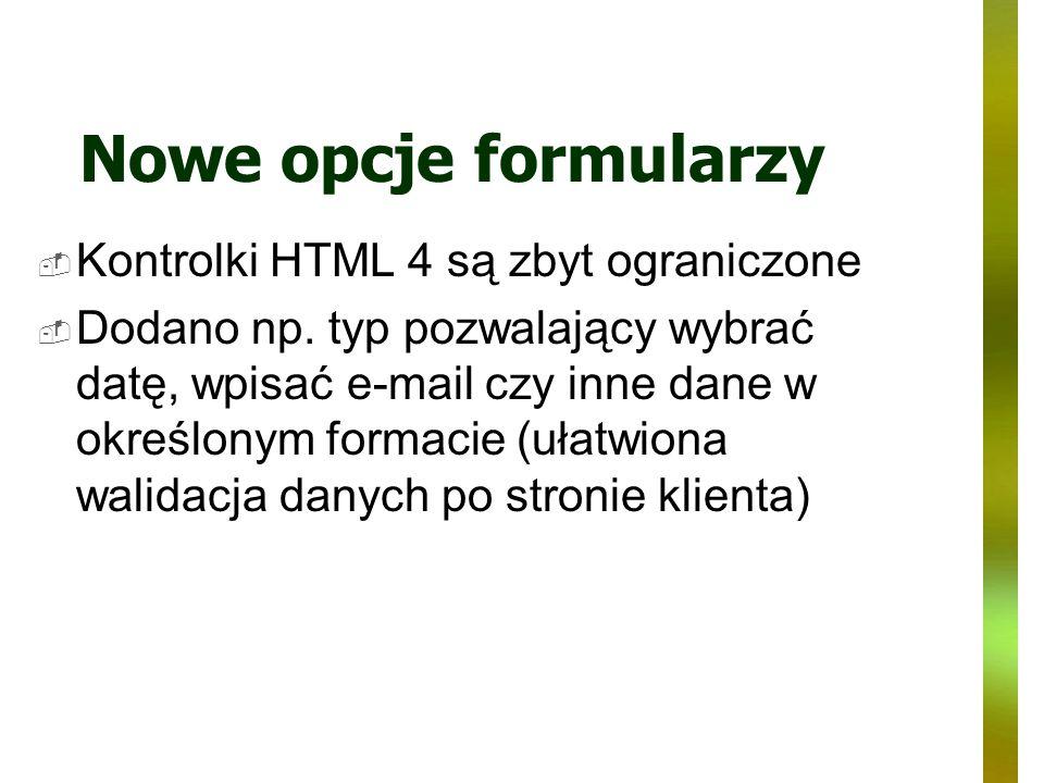 Nowe opcje formularzy Kontrolki HTML 4 są zbyt ograniczone Dodano np. typ pozwalający wybrać datę, wpisać e-mail czy inne dane w określonym formacie (