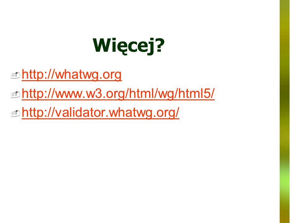 Więcej? http://whatwg.org http://www.w3.org/html/wg/html5/ http://validator.whatwg.org/