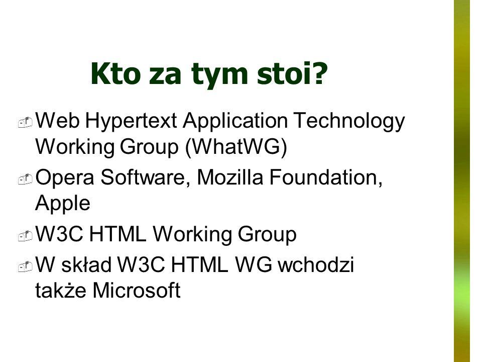 Kto za tym stoi? Web Hypertext Application Technology Working Group (WhatWG) Opera Software, Mozilla Foundation, Apple W3C HTML Working Group W skład