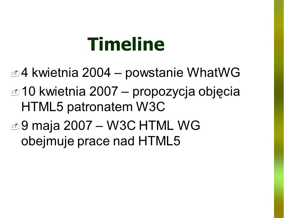 Timeline 4 kwietnia 2004 – powstanie WhatWG 10 kwietnia 2007 – propozycja objęcia HTML5 patronatem W3C 9 maja 2007 – W3C HTML WG obejmuje prace nad HT