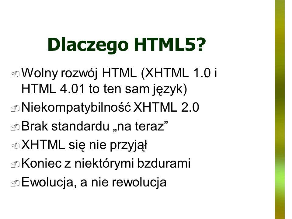 Dlaczego HTML5? Wolny rozwój HTML (XHTML 1.0 i HTML 4.01 to ten sam język) Niekompatybilność XHTML 2.0 Brak standardu na teraz XHTML się nie przyjął K
