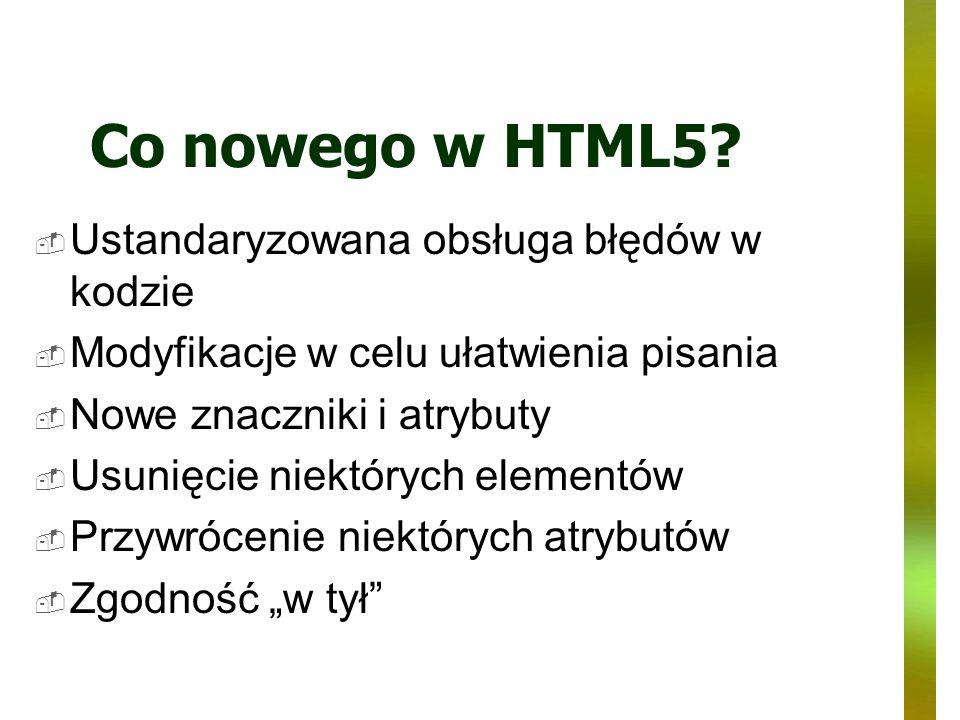 Co nowego w HTML5? Ustandaryzowana obsługa błędów w kodzie Modyfikacje w celu ułatwienia pisania Nowe znaczniki i atrybuty Usunięcie niektórych elemen