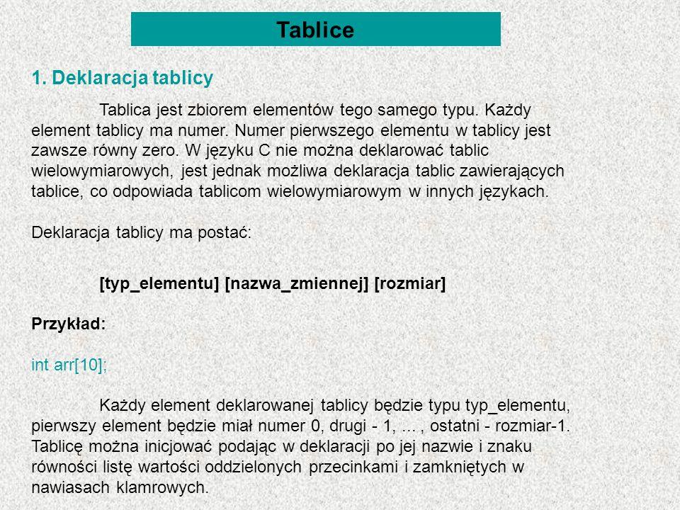 Tablice 1. Deklaracja tablicy Tablica jest zbiorem elementów tego samego typu. Każdy element tablicy ma numer. Numer pierwszego elementu w tablicy jes