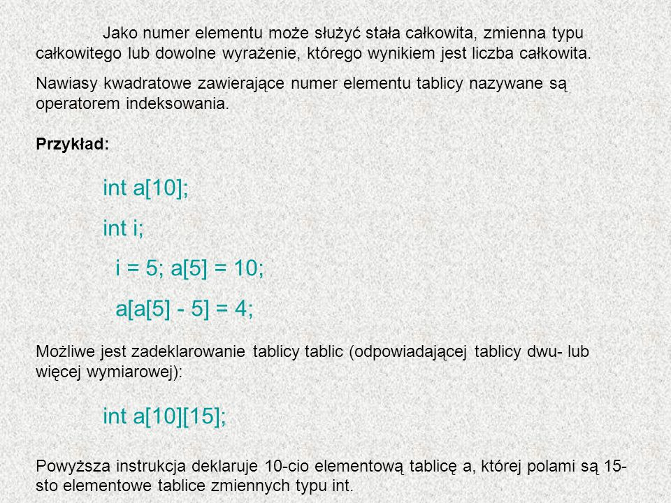 Odwołanie do elementów tablicy następuje w sposób naturalny - najpierw podaje się numer tablicy, potem numer elementu wewnątrz tej tablicy: a[4][5] = 10; Niepoprawne jest: a[10][19] = 6;