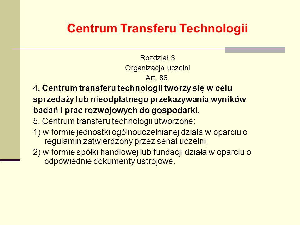 Centrum Transferu Technologii Rozdział 3 Organizacja uczelni Art. 86. 4. Centrum transferu technologii tworzy się w celu sprzedaży lub nieodpłatnego p