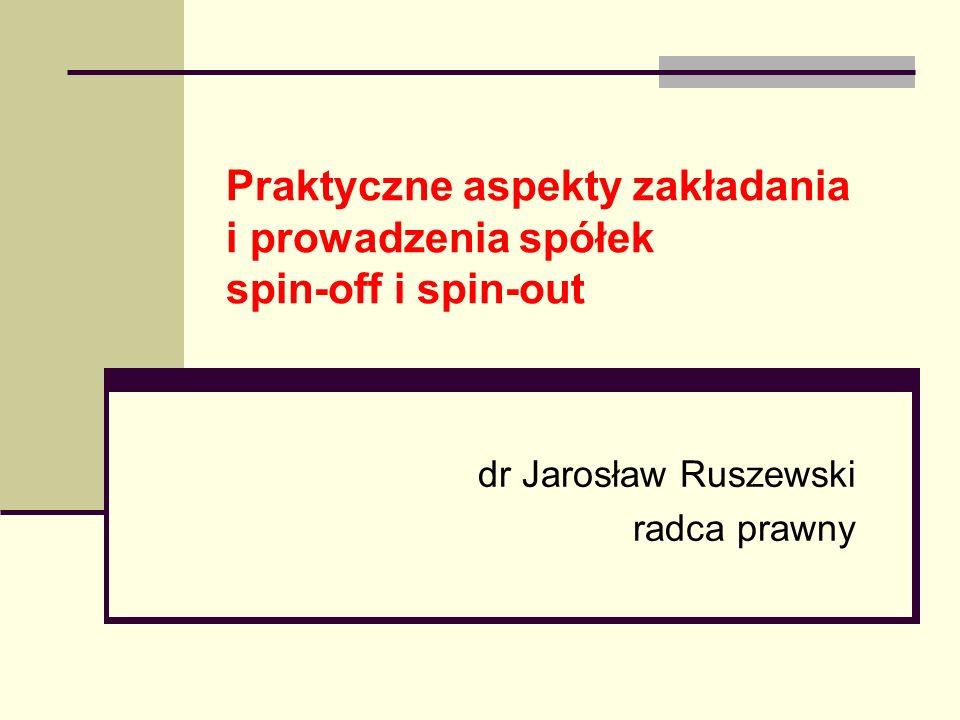 Praktyczne aspekty zakładania i prowadzenia spółek spin-off i spin-out dr Jarosław Ruszewski radca prawny