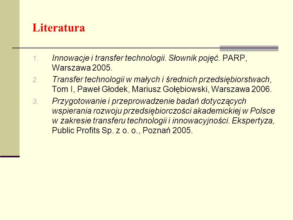 Literatura 1. Innowacje i transfer technologii. Słownik pojęć. PARP, Warszawa 2005. 2. Transfer technologii w małych i średnich przedsiębiorstwach, To