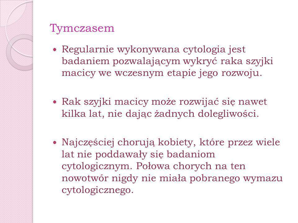 Tymczasem Regularnie wykonywana cytologia jest badaniem pozwalającym wykryć raka szyjki macicy we wczesnym etapie jego rozwoju. Rak szyjki macicy może